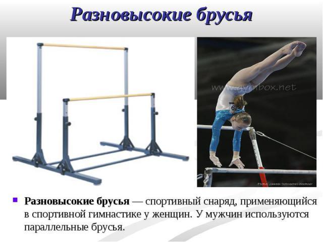 Разновысокие брусья — спортивный снаряд, применяющийся в спортивной гимнастике у женщин. У мужчин используются параллельные брусья. Разновысокие брусья — спортивный снаряд, применяющийся в спортивной гимнастике у женщин. У мужчин используются паралл…