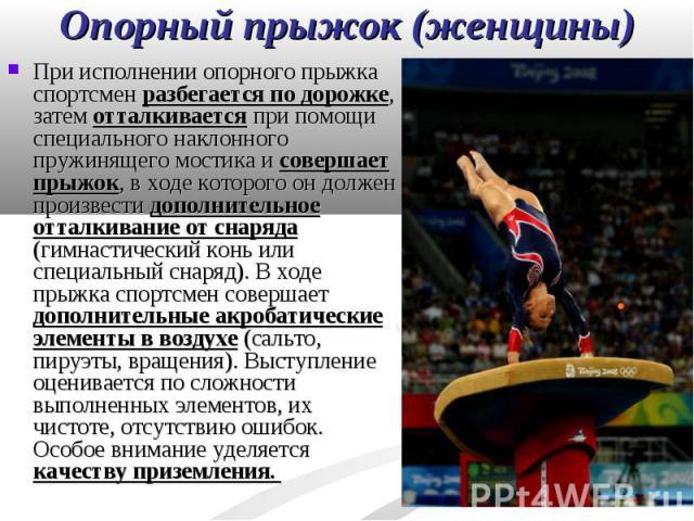 При исполнении опорного прыжка спортсмен разбегается по дорожке, затем отталкивается при помощи специального наклонного пружинящего мостика и совершает прыжок, в ходе которого он должен произвести дополнительное отталкивание от снаряда (гимнастическ…
