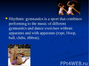 Rhythmic gymnastics is a sport that combines performing to the music of differen