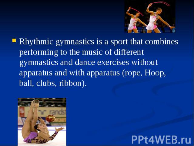 Rhythmic gymnastics is a sport that combines performing to the music of different gymnastics and dance exercises without apparatus and with apparatus (rope, Hoop, ball, clubs, ribbon). Rhythmic gymnastics is a sport that combines performing to the m…