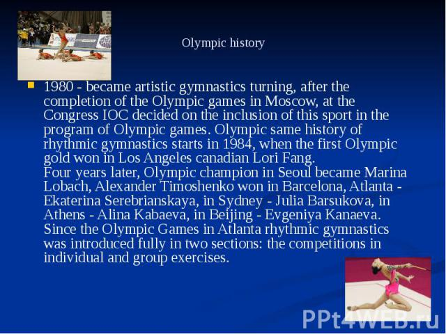 Olympic history 1980 - became artistic gymnastics turning, after the completion of the Olympic games in Moscow, at the Congress IOC decided on the inclusion of this sport in the program of Olympic games. Olympic same history of rhythmic gymnastics s…