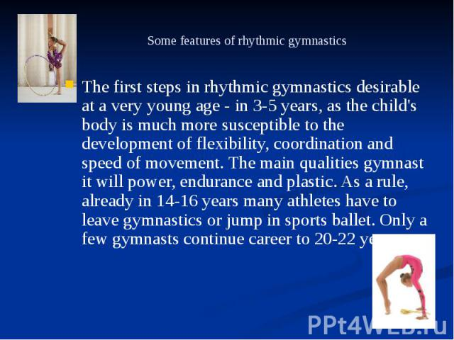 Some features of rhythmic gymnastics The first steps in rhythmic gymnastics desirable at a very young age - in 3-5 years, as the child's body is much more susceptible to the development of flexibility, coordination and speed of movement. The main qu…