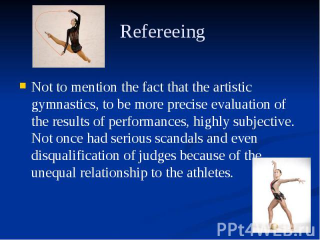 Refereeing Not to mention the fact that the artistic gymnastics, to be more precise evaluation of the results of performances, highly subjective. Not once had serious scandals and even disqualification of judges because of the unequal relationship t…