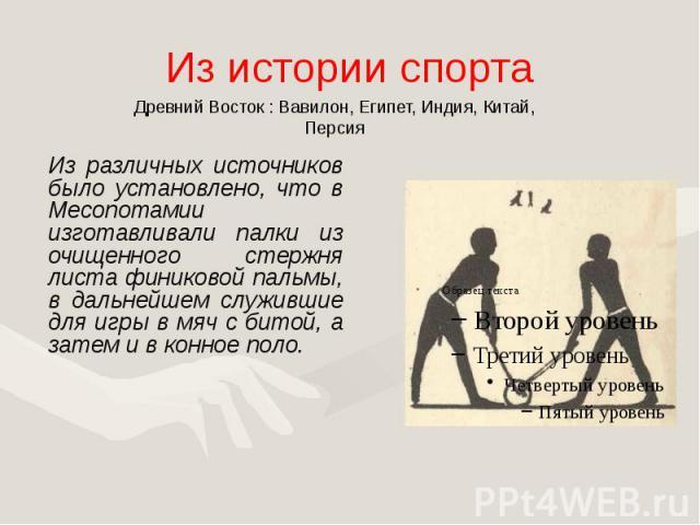 Из истории спорта Из различных источников было установлено, что в Месопотамии изготавливали палки из очищенного стержня листа финиковой пальмы, в дальнейшем служившие для игры в мяч с битой, а затем и в конное поло.