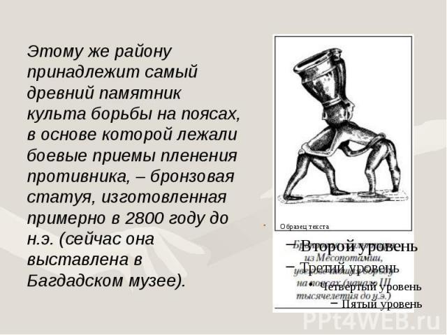 Этому же району принадлежит самый древний памятник культа борьбы на поясах, в основе которой лежали боевые приемы пленения противника, – бронзовая статуя, изготовленная примерно в 2800 году до н.э. (сейчас она выставлена в Багдадском музее). Этому ж…