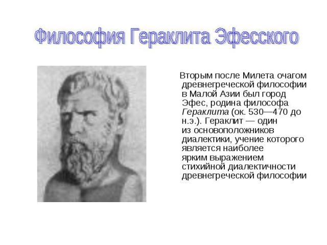 Вторым после Милета очагом древнегреческой философии в Малой Азии был город Эфес, родина философа Гераклита (ок. 530—470 до н.э.). Гераклит — один из основоположников диалектики, учение которого является наиболее ярким выражением стихийной диалектич…