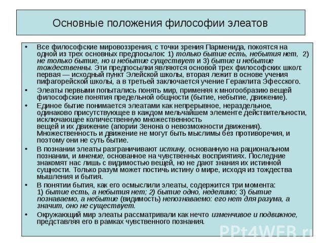 Все философские мировоззрения, с точки зрения Парменида, покоятся на одной из трех основных предпосылок: 1) только бытие есть, небытия нет, 2) не только бытие, но и небытие существует и 3) бытие и небытие тождественны. Эти предпосылки являются основ…