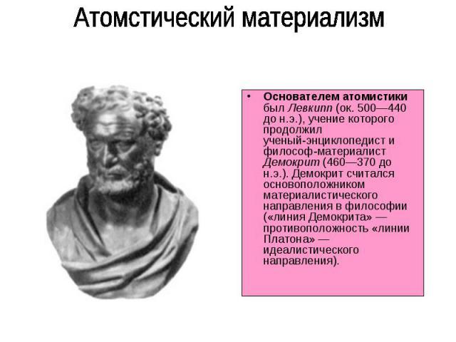 Основателем атомистики был Левкипп (ок. 500—440 до н.э.), учение которого продолжил ученый-энциклопедист и философ-материалист Демокрит (460—370 до н.э.). Демокрит считался основоположником материалистического направления в философии («линия Демокри…