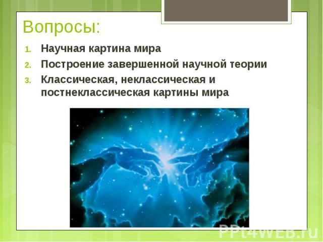 Научная картина мира Научная картина мира Построение завершенной научной теории Классическая, неклассическая и постнеклассическая картины мира