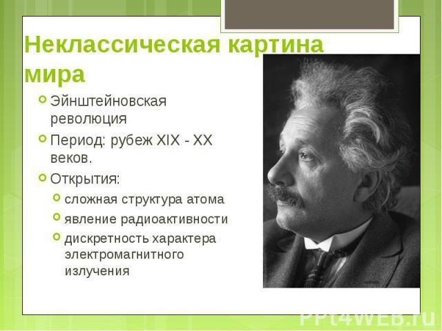 Эйнштейновская революция Эйнштейновская революция Период: рубеж XIX - XX веков. Открытия: сложная структура атома явление радиоактивности дискретность характера электромагнитного излучения