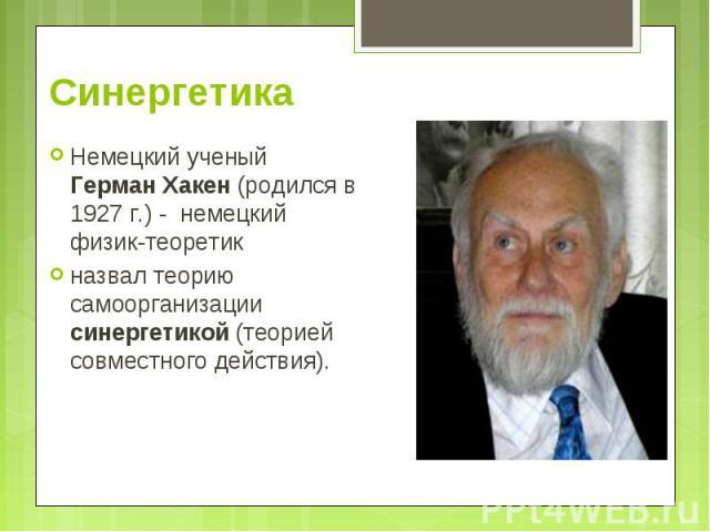 Немецкий ученый Герман Хакен (родился в 1927 г.) - немецкий физик-теоретик Немецкий ученый Герман Хакен (родился в 1927 г.) - немецкий физик-теоретик назвал теорию самоорганизации синергетикой (теорией совместного действия).