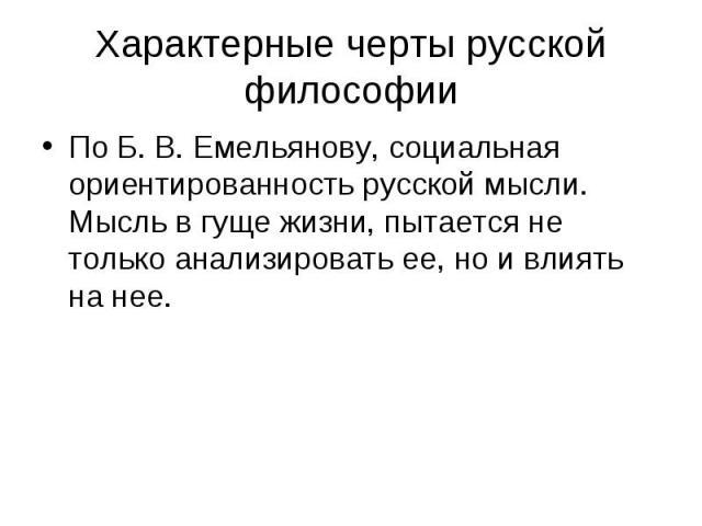 По Б. В. Емельянову, социальная ориентированность русской мысли. Мысль в гуще жизни, пытается не только анализировать ее, но и влиять на нее. По Б. В. Емельянову, социальная ориентированность русской мысли. Мысль в гуще жизни, пытается не только ана…