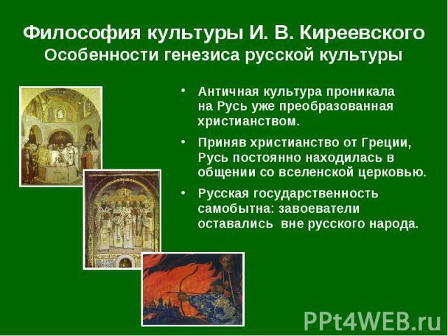 Античная культура проникала на Русь уже преобразованная христианством. Античная культура проникала на Русь уже преобразованная христианством. Приняв христианство от Греции, Русь постоянно находилась в общении со вселенской церковью. Русская государс…
