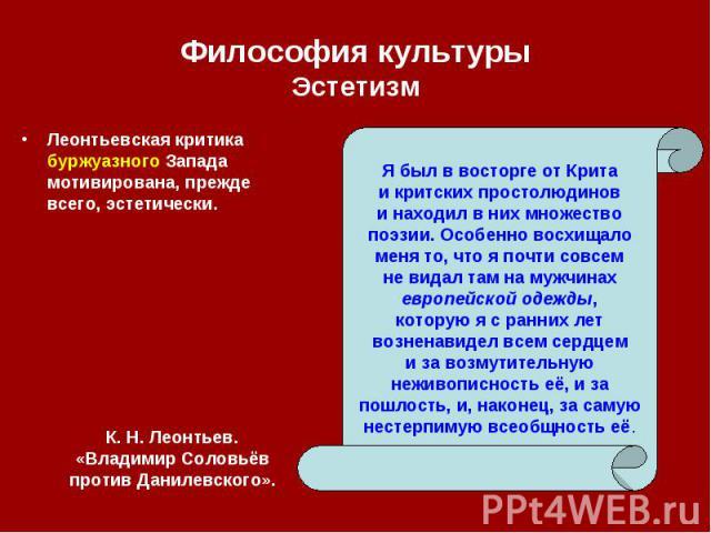 Леонтьевская критика буржуазного Запада мотивирована, прежде всего, эстетически. Леонтьевская критика буржуазного Запада мотивирована, прежде всего, эстетически.