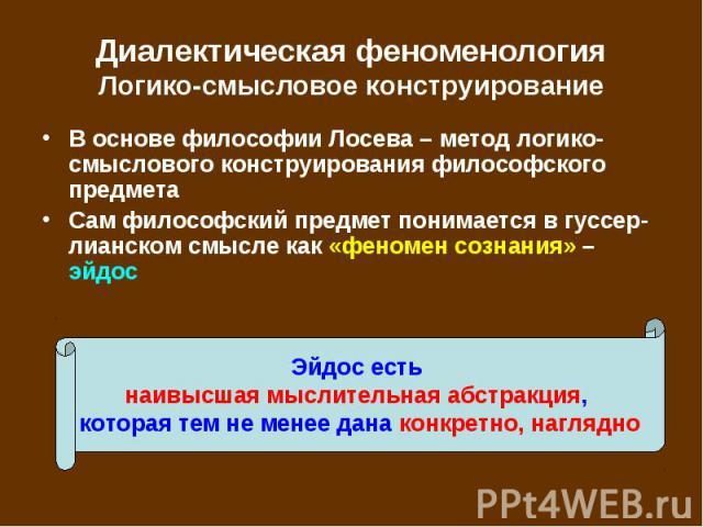 В основе философии Лосева – метод логико-смыслового конструирования философского предмета В основе философии Лосева – метод логико-смыслового конструирования философского предмета Сам философский предмет понимается в гуссер-лианском смысле как «фено…