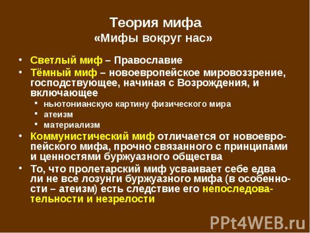 Светлый миф – Православие Светлый миф – Православие Тёмный миф – новоевропейское мировоззрение, господствующее, начиная с Возрождения, и включающее ньютонианскую картину физического мира атеизм материализм Коммунистический миф отличается от новоевро…