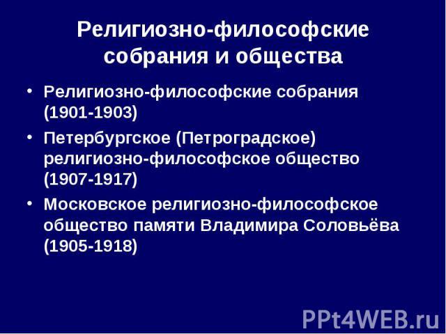 Религиозно-философские собрания (19011903) Религиозно-философские собрания (19011903) Петербургское (Петроградское) религиозно-философское общество (19071917) Московское религиозно-философское общество памяти Владимира Соловьёва (1…