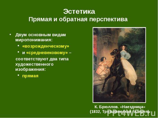 Двум основным видам миропонимания: Двум основным видам миропонимания: «возрожденческому» и «средневековому» – соответствуют два типа художественного изображения: прямая