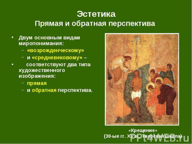 Двум основным видам миропонимания: Двум основным видам миропонимания: «возрожденческому» и «средневековому» – соответствуют два типа художественного изображения: прямая и обратная перспектива.