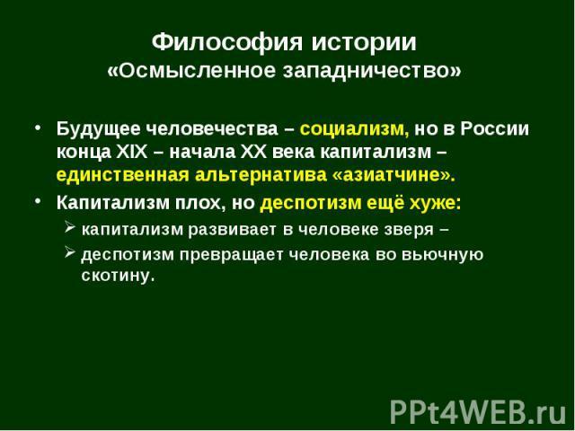 Будущее человечества – социализм, но в России конца XIX – начала XX века капитализм – единственная альтернатива «азиатчине». Будущее человечества – социализм, но в России конца XIX – начала XX века капитализм – единственная альтернатива «азиатчине».…