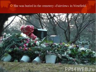 She was buried in the cemetery «Fairview» in Westfield. She was buried in the ce