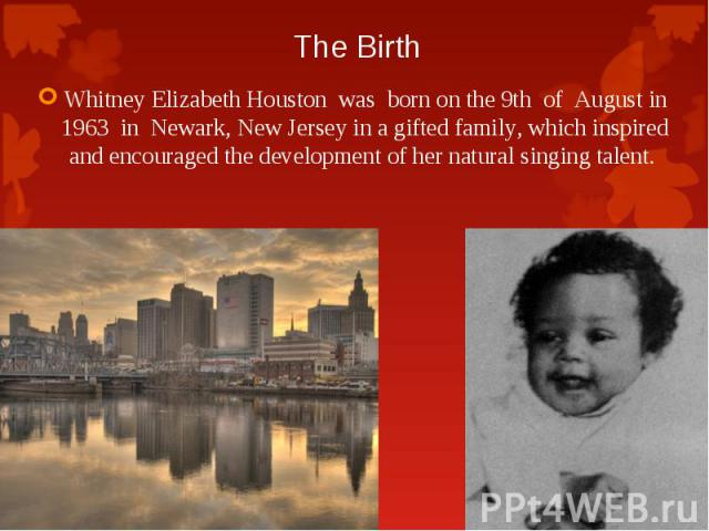 Whitney Elizabeth Houston was born on the 9th of August in 1963 in Newark, New Jersey in a gifted family, which inspired and encouraged the development of her natural singing talent. Whitney Elizabeth Houston was born on the 9th of August in 1963 in…