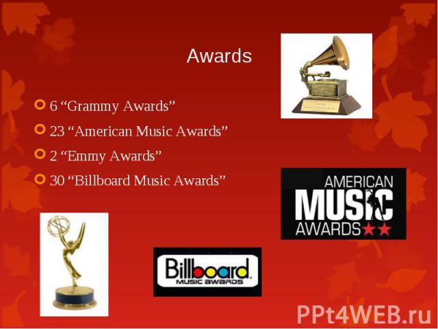 "6 ""Grammy Awards"" 6 ""Grammy Awards"" 23 ""American Music Awards"" 2 ""Emmy Awards"" 30 ""Billboard Music Awards"""