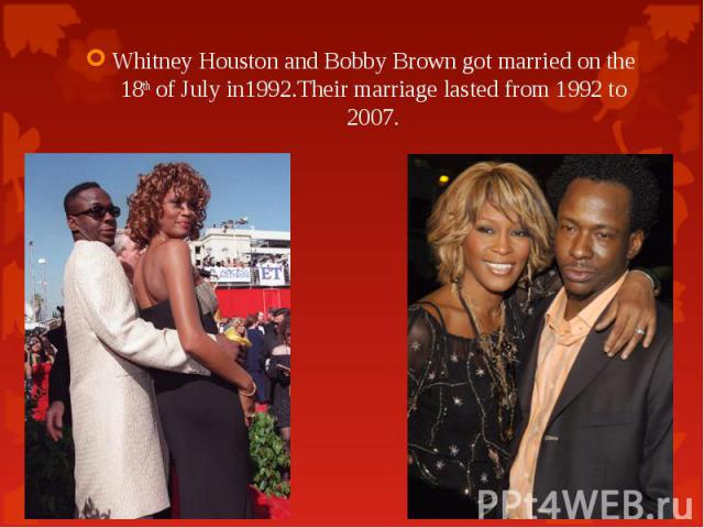 Whitney Houston and Bobby Brown got married on the 18th of July in1992.Their marriage lasted from 1992 to 2007. Whitney Houston and Bobby Brown got married on the 18th of July in1992.Their marriage lasted from 1992 to 2007.