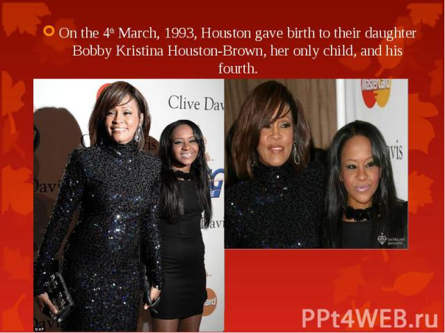 On the 4th March, 1993, Houston gave birth to their daughter Bobby Kristina Houston-Brown, her only child, and his fourth. On the 4th March, 1993, Houston gave birth to their daughter Bobby Kristina Houston-Brown, her only child, and his fourth.