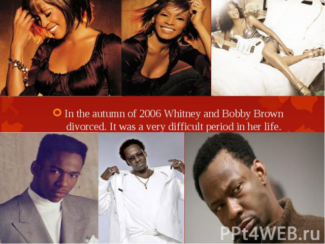 In the autumn of 2006 Whitney and Bobby Brown divorced. It was a very difficult period in her life. In the autumn of 2006 Whitney and Bobby Brown divorced. It was a very difficult period in her life.