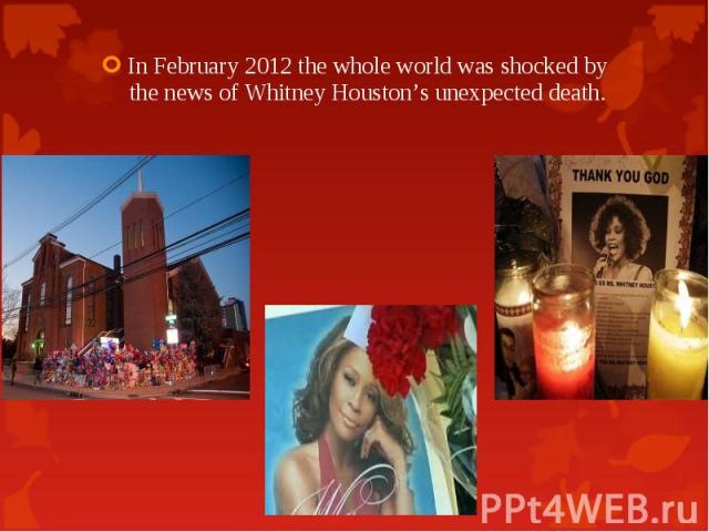In February 2012 the whole world was shocked by the news of Whitney Houston's unexpected death. In February 2012 the whole world was shocked by the news of Whitney Houston's unexpected death.