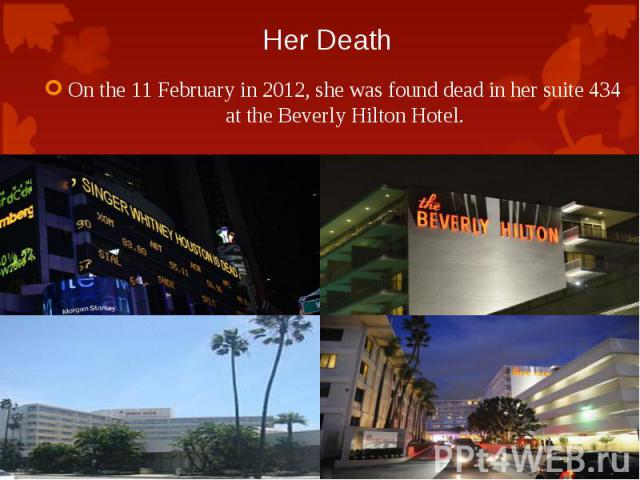 On the 11 February in 2012, she was found dead in her suite 434 at the Beverly Hilton Hotel. On the 11 February in 2012, she was found dead in her suite 434 at the Beverly Hilton Hotel.