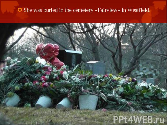 She was buried in the cemetery «Fairview» in Westfield. She was buried in the cemetery «Fairview» in Westfield.