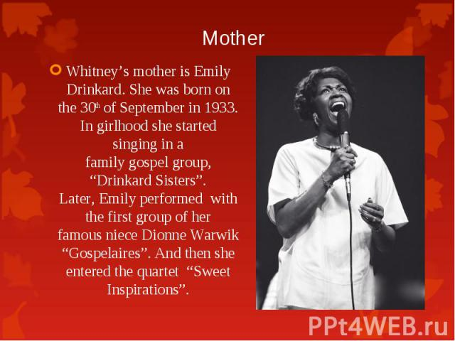"""Whitney's mother is Emily Drinkard. She was born on the 30th of September in 1933. In girlhoodshe started singingin a familygospelgroup, """"DrinkardSisters"""". Later,Emilyperformed with the first group&nbs…"""
