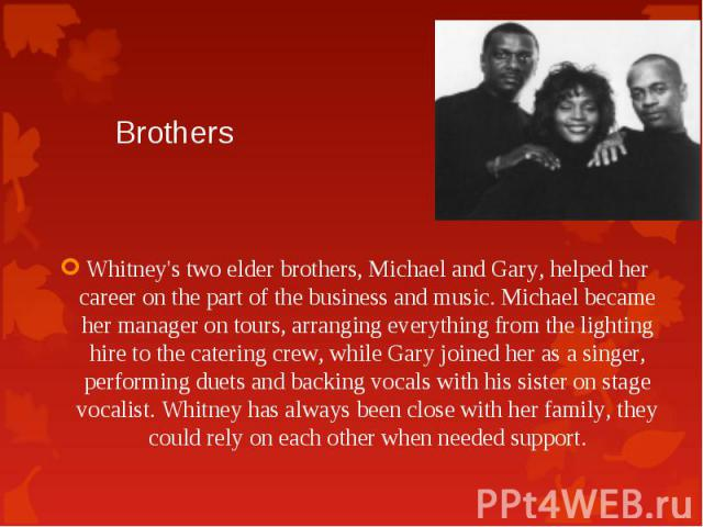 Whitney's two elder brothers, Michael and Gary, helped her career on the part of the business and music.Michael became her manager on tours, arranging everything from the lighting hire to the catering crew, while Gary joined her as a singer, p…