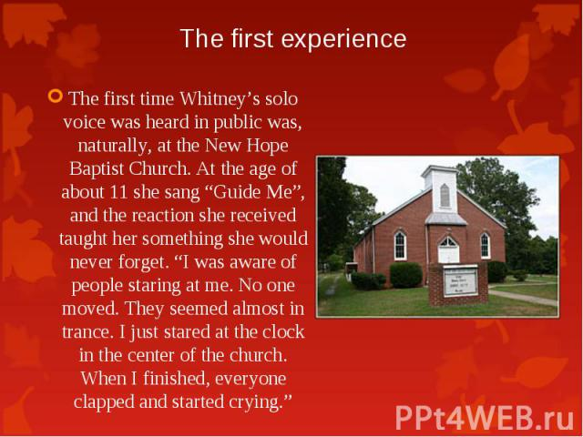 """The first time Whitney's solo voice was heard in public was, naturally, at the New Hope Baptist Church. At the age of about 11 she sang """"Guide Me"""", and the reaction she received taught her something she would never forget. """"I was aware of people sta…"""