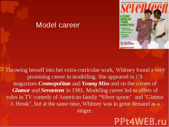 Throwing herself into her extra-curricular work, Whitney found a very promising career in modelling. She appeared in US magazinesCosmopolitanandYoung Missand on the covers of GlamorandSeventeenin 1981. Model…