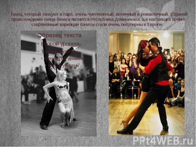 Танец, который танцуют в паре, очень чувственный, интимный и романтичный. Страной происхождения танца бачата является Республика Доминикана, а в настоящее время современные вариации бачаты стали очень популярны в Европе.
