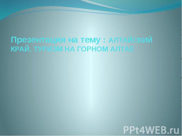Презентация на тему : АЛТАЙСКИЙ КРАЙ. ТУРИЗМ НА ГОРНОМ АЛТАЕ