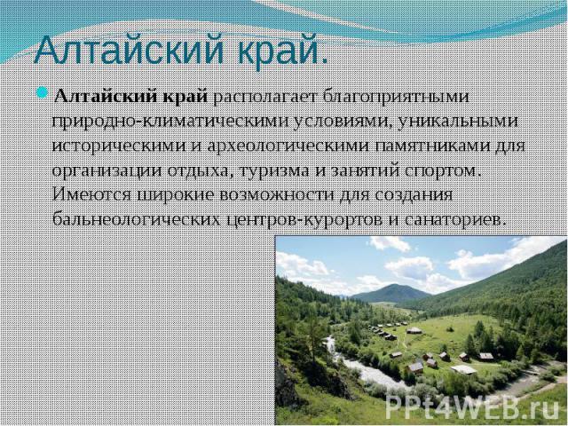 Алтайский край. Алтайский крайрасполагает благоприятными природно-климатическими условиями, уникальными историческими и археологическими памятниками для организации отдыха, туризма и занятий спортом. Имеются широкие возможности для создания ба…