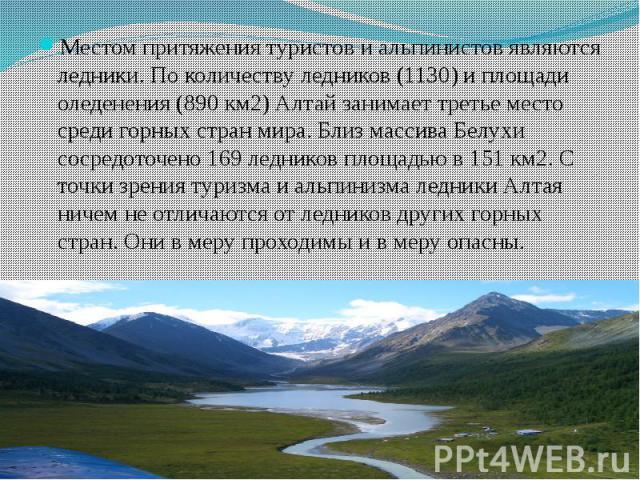 Местом притяжения туристов и альпинистов являются ледники. По количеству ледников (1130) и площади оледенения (890 км2) Алтай занимает третье место среди горных стран мира. Близ массива Белухи сосредоточено 169 ледников площадью в 151 км2. С точки з…