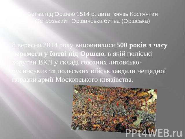 Битва під Оршею 1514 р. дата, князь Костянтин Острозький і Оршанська битва (Оршська) 8 вересня 2014 року виповнилося500 років з часу перемоги у битві під Оршею, в якій поліські хоругви ВКЛ у складі союзних литовсько-русинських та польських вій…