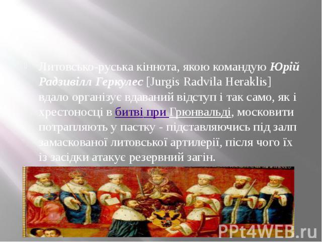 Литовсько-руська кіннота, якою командуюЮрій Радзивілл Геркулес[Jurgis Radvila Heraklis] вдало організує вдаваний відступ і так само, як і хрестоносці вбитві при Грюнвальді, московити потрапляють у пастку - підставляючись під залп з…