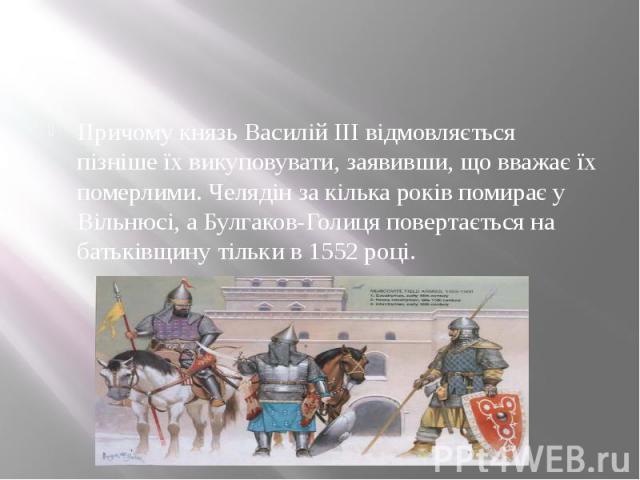 Причому князь Василій III відмовляється пізніше їх викуповувати, заявивши, що вважає їх померлими. Челядін за кілька років помирає у Вільнюсі, а Булгаков-Голиця повертається на батьківщину тільки в 1552 році.