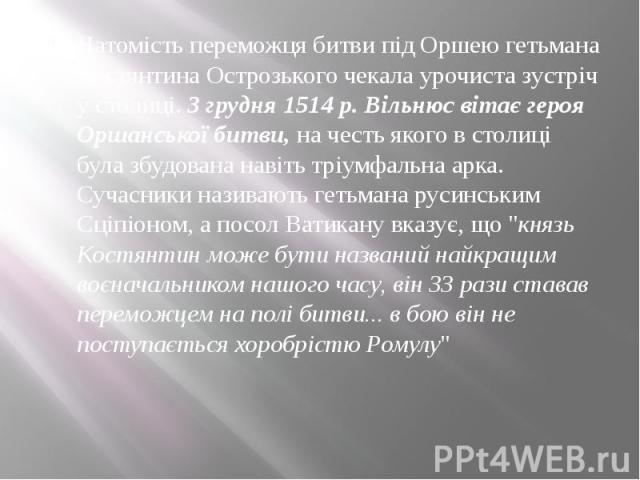 Натомість переможця битви під Оршею гетьмана Костянтина Острозького чекала урочиста зустріч у столиці.3 грудня 1514 р. Вільнюс вітає героя Оршанської битви,на честь якого в столиці була збудована навіть тріумфальна арка. Сучасники назива…