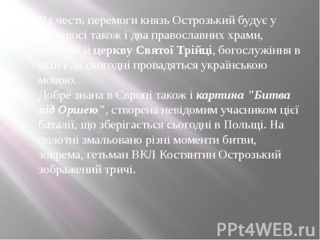 """На честь перемоги князь Острозький будує у Вільнюсі також і два православних храми, зокрема йцеркву Святої Трійці, богослужіння в якій і до сьогодні провадяться українською мовою. Добре знана в Європі також ікартина """"Битва під…"""
