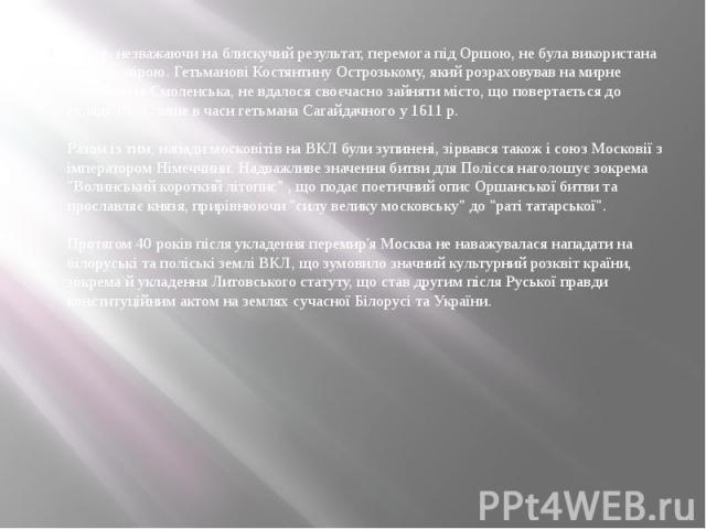 Проте, незважаючи на блискучий результат, перемога під Оршою, не була використана повною мірою. Гетьманові Костянтину Острозькому, який розраховував на мирне повернення Смоленська, не вдалося своєчасно зайняти місто, що повертається до складу ВКЛ ли…