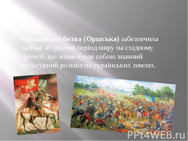 Оршанська битва (Оршська)забезпечила майже 40-річний період миру на східному фронті, що знаменував собою значний культурний розквіт на українських землях.