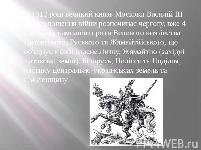 У 1512 році великий князь Московії Василій III без оголошення війни розпочинає чергову, вже 4 військову кампанію проти Великого князівства Литовського, Руського та Жямайтійського, що об'єднує в собі власне Литву, Жямайтію (західні литовські землі), …