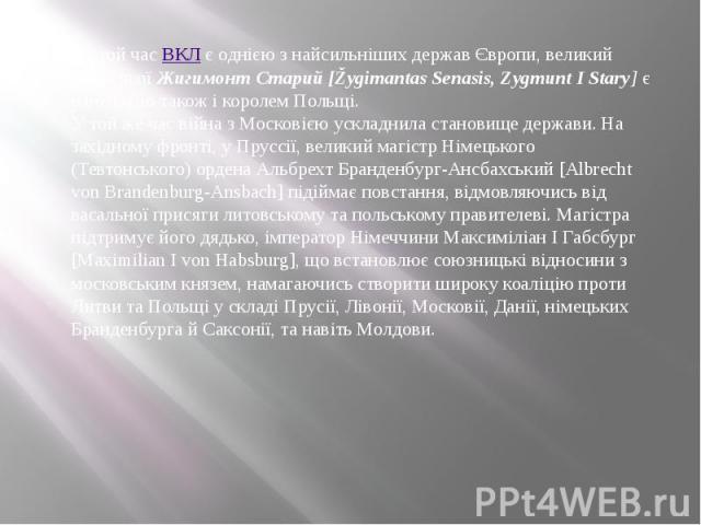 На той часВКЛє однією з найсильніших держав Європи, великий князь якоїЖигимонт Старий [Žygimantas Senasis, Zygmunt I Stary]є одночасно також і королем Польщі. У той же час війна з Московією ускладнила становище держави.…